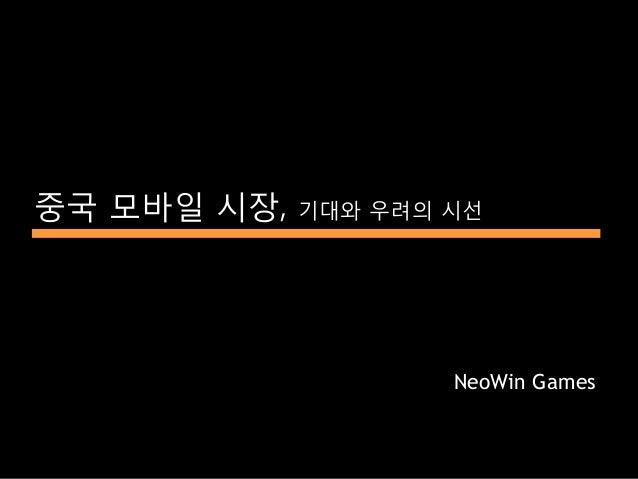 중국 모바일 시장,   기대와 우려의 시선                     NeoWin Games