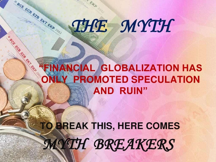 """THE   MYTH""""FINANCIAL  GLOBALIZATION HAS  ONLY  PROMOTED SPECULATION  AND  RUIN""""<br />TO BREAK THIS, HERE COMES <br />MYTH ..."""