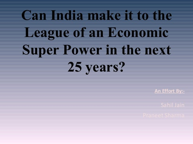 Can India make it to the League of an Economic Super Power in the next 25 years? An Effort By:- Sahil Jain Praneet Sharma