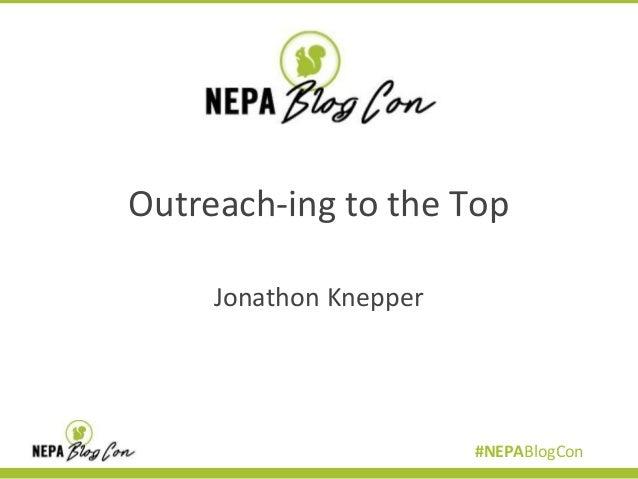 Outreach-ing to the Top Jonathon Knepper  #NEPABlogCon