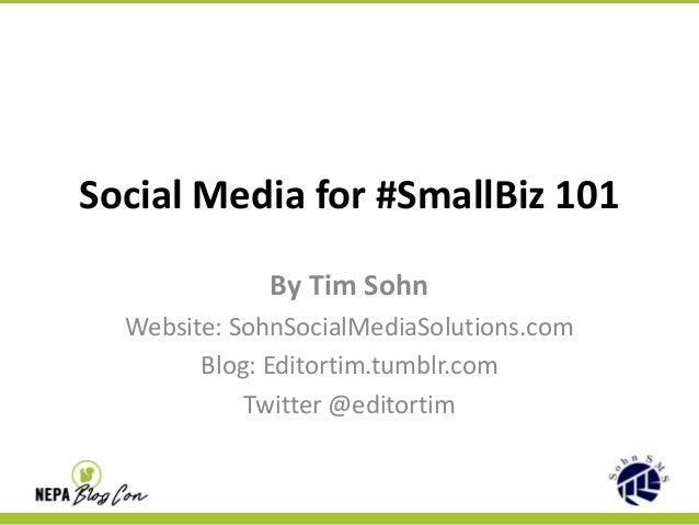 Social Media for #SmallBiz 101 By Tim Sohn Website: SohnSocialMediaSolutions.com Blog: Editortim.tumblr.com Twitter @edito...