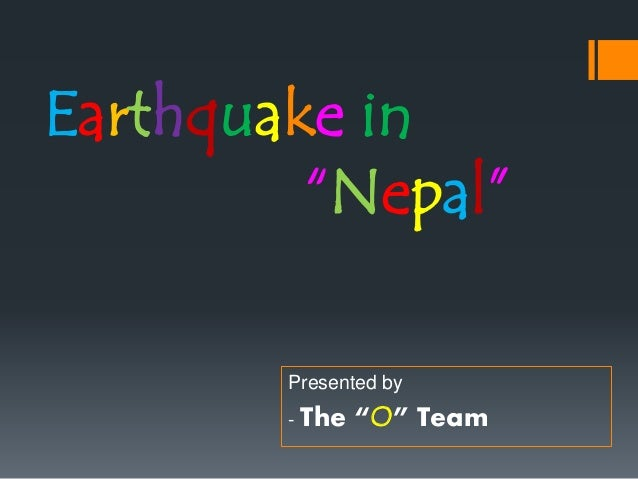 "Earthquake in ""Nepal"" Presented by - The ""O"" Team"