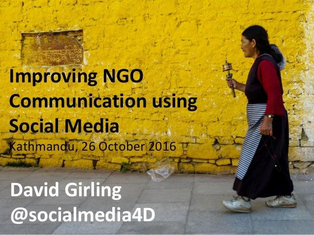 Improving NGO Communication using Social Media Kathmandu, 26 October 2016 David Girling @socialmedia4D