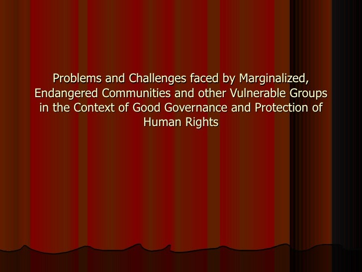 Problems and Challenges faced by Marginalized, Endangered Communities and other Vulnerable Groups in the Context of Good G...
