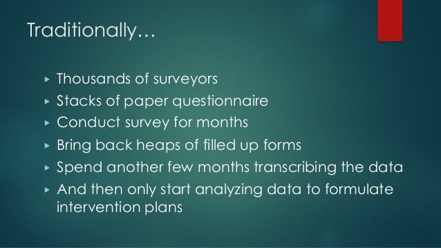 Traditionally… ▶ Thousands of surveyors ▶ Stacks of paper questionnaire ▶ Conduct survey for months ▶ Bring back heaps of ...