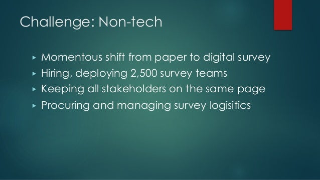 Challenge: Non-tech ▶ Momentous shift from paper to digital survey ▶ Hiring, deploying 2,500 survey teams ▶ Keeping all st...