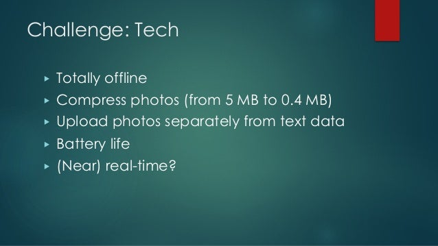 Challenge: Tech ▶ Totally offline ▶ Compress photos (from 5 MB to 0.4 MB) ▶ Upload photos separately from text data ▶ Batt...