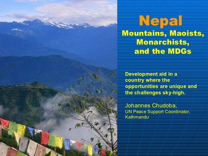 Nepal  Mountains, Maoists, Monarchists, and the MDGs Development aid in a country where the opportunities are unique and t...