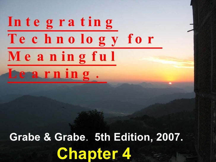 Integrating Technology for  Meaningful Learning.  Grabe & Grabe .  5th Edition, 2007. Chapter 4