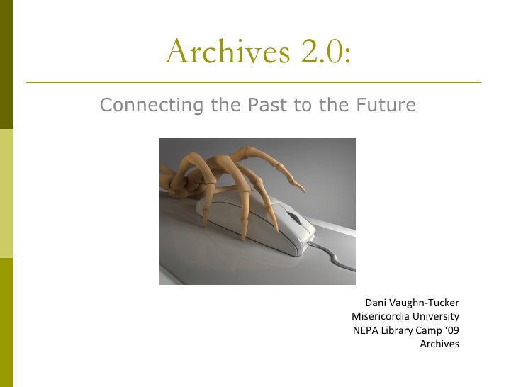 Archives 2.0: Connecting the Past to the Future Dani Vaughn-Tucker Misericordia University NEPA Library Camp '09 Archives