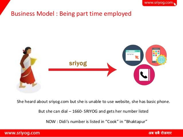 Business Model : Being part time employed She heard about sriyog.com but she is unable to use website, she has basic phone...