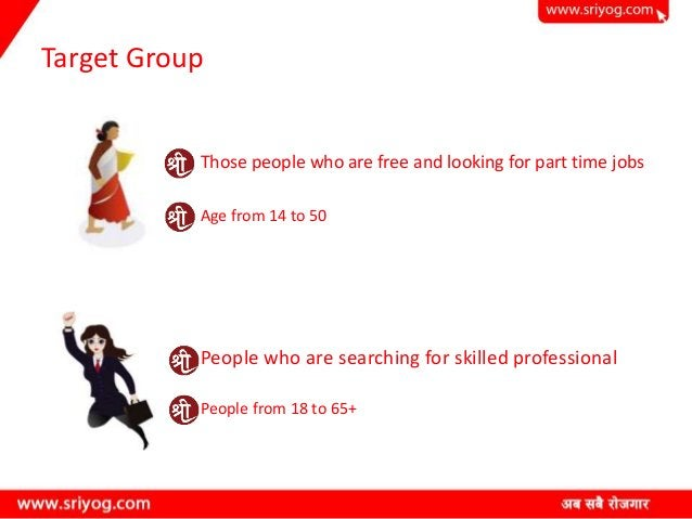 Target Group Those people who are free and looking for part time jobs Age from 14 to 50 People who are searching for skill...