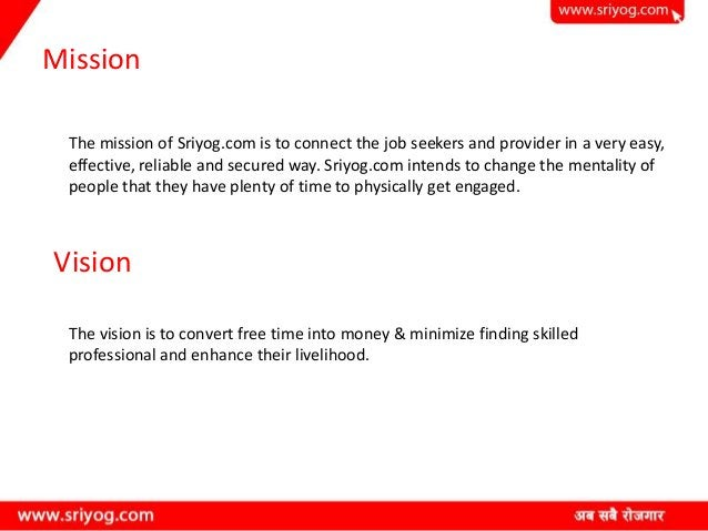 Mission The mission of Sriyog.com is to connect the job seekers and provider in a very easy, effective, reliable and secur...