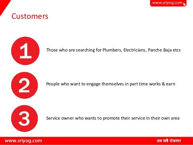 Customers Those who are searching for Plumbers, Electricians, Panche Baja etcs People who want to engage themselves in par...