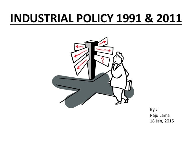 INDUSTRIAL POLICY 1991 & 2011 By : Raju Lama 18 Jan, 2015