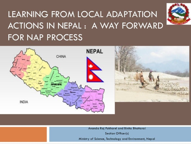 LEARNING FROM LOCAL ADAPTATION ACTIONS IN NEPAL : A WAY FORWARD FOR NAP PROCESS Ananda Raj Pokharel and Binita Bhattarai S...