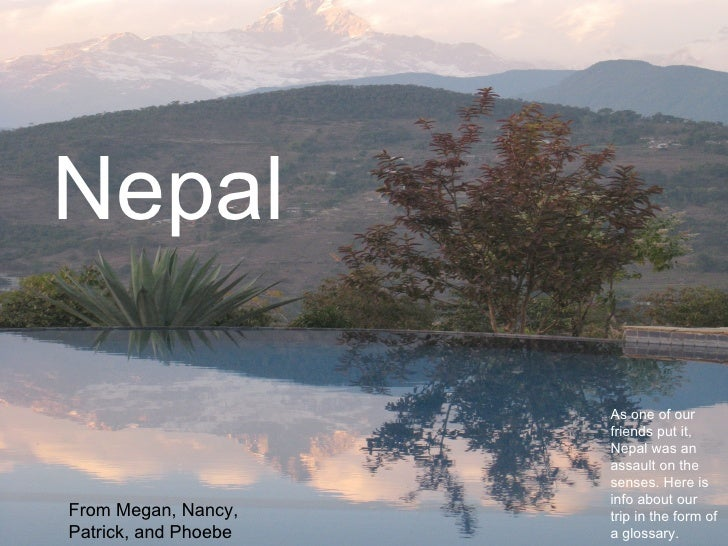 Nepal From Megan, Nancy, Patrick, and Phoebe  As one of our friends put it, Nepal was an assault on the senses. Here is in...