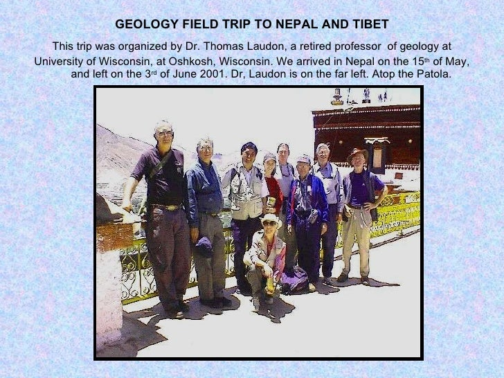 GEOLOGY FIELD TRIP TO NEPAL AND TIBET <ul><li>This trip was organized by Dr. Thomas Laudon, a retired professor  of geolog...