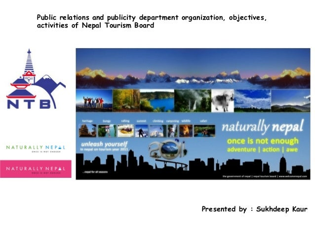 Public relations and publicity department organization, objectives, activities of Nepal Tourism Board  Presented by : Sukh...