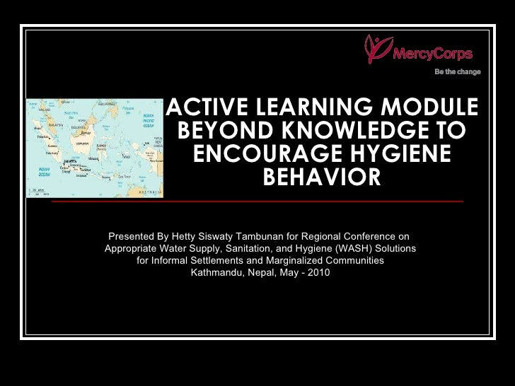 ACTIVE LEARNING MODULE BEYOND KNOWLEDGE TO ENCOURAGE HYGIENE BEHAVIOR Presented By Hetty Siswaty Tambunan for Regional Con...