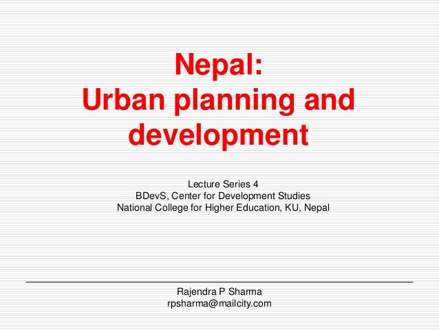 Nepal:  Urban planning and  development  Lecture Series 4  BDevS, Center for Development Studies  National College for Hig...