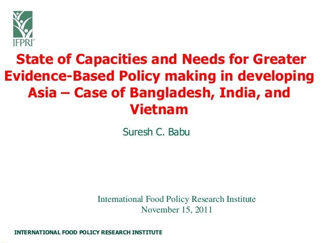 INTERNATIONAL FOOD POLICY RESEARCH INSTITUTE Suresh C. Babu State of Capacities and Needs for Greater Evidence-Based Polic...