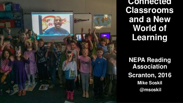 Connected Classrooms and a New World of Learning NEPA Reading Association Scranton, 2016 Mike Soskil @msoskil