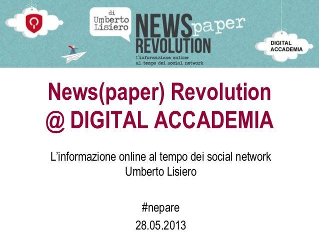 News(paper) Revolution @ DIGITAL ACCADEMIA L'informazione online al tempo dei social network Umberto Lisiero #nepare 28.05...