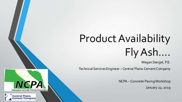 Product Availability Fly Ash…. Megan Dangel, P.E. Technical Services Engineer – Central Plains Cement Company NCPA – Concr...