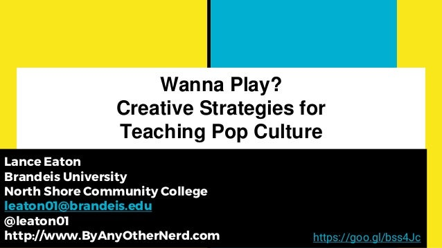 Wanna Play? Creative Strategies for Teaching Pop Culture Lance Eaton Brandeis University North Shore Community College lea...