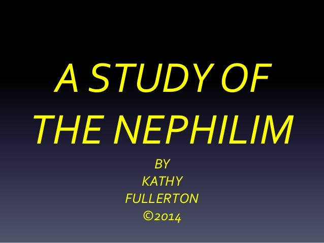 A STUDY OF THE NEPHILIM BY KATHY FULLERTON ©2014