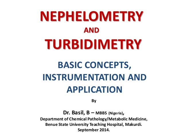 NEPHELOMETRY AND TURBIDIMETRY BASIC CONCEPTS, INSTRUMENTATION AND APPLICATION By Dr. Basil, B – MBBS (Nigeria), Department...