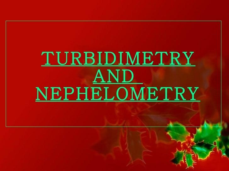 <ul><li>TURBIDIMETRY AND  NEPHELOMETRY </li></ul>