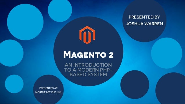 PRESENTED BY JOSHUA WARREN PRESENTED AT NORTHEAST PHP 2015 Magento 2 AN INTRODUCTION TO A MODERN PHP- BASED SYSTEM