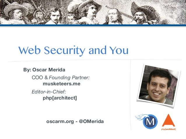 Web Security and You  By: Oscar Merida  COO & Founding Partner:  musketeers.me  Editor-in-Chief:  php[architect]  !  !  os...
