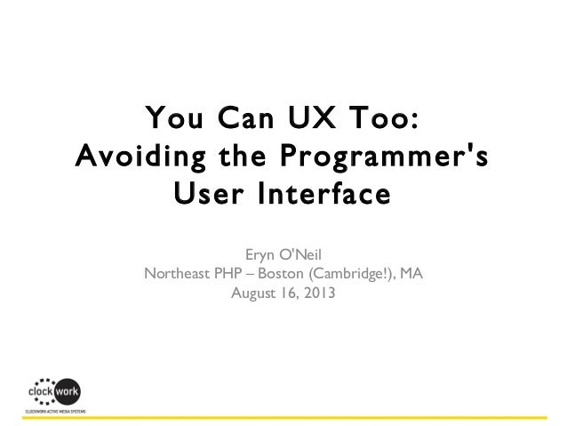 You Can UX Too: Avoiding the Programmer's User Interface Eryn O'Neil Northeast PHP – Boston (Cambridge!), MA August 16, 20...