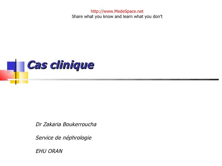 Cas clinique Dr Zakaria Boukerroucha  Service de néphrologie EHU ORAN http://www.MedeSpace.net Share what you know and lea...