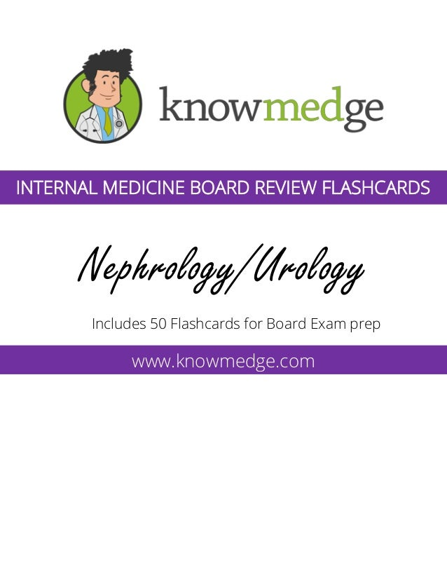 Nephrology/Urology Includes 50 Flashcards for Board Exam prep www.knowmedge.com INTERNAL MEDICINE BOARD REVIEW FLASHCARDS