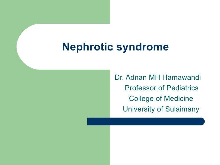Nephrotic syndrome Dr. Adnan MH Hamawandi Professor of Pediatrics College of Medicine University of Sulaimany