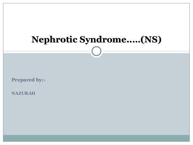 Nephrotic Syndrome..…(NS)  Prepared by:NAZURAH