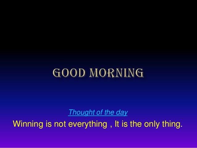 Thought of the day  Winning is not everything , It is the only thing.
