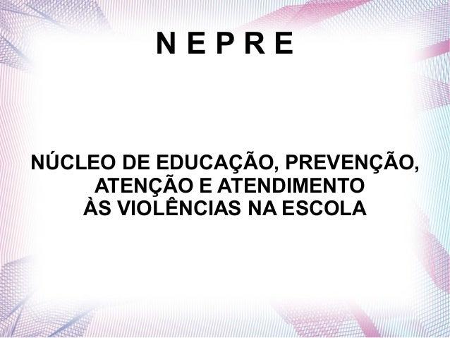 NEPRENÚCLEO DE EDUCAÇÃO, PREVENÇÃO,     ATENÇÃO E ATENDIMENTO    ÀS VIOLÊNCIAS NA ESCOLA