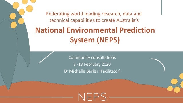 National Environmental Prediction System (NEPS) Community consultations 3 -13 February 2020 Dr Michelle Barker (Facilitato...