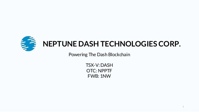 1 Powering The Dash Blockchain TSX-V: DASH OTC: NPPTF FWB: 1NW NEPTUNE DASH TECHNOLOGIES CORP.