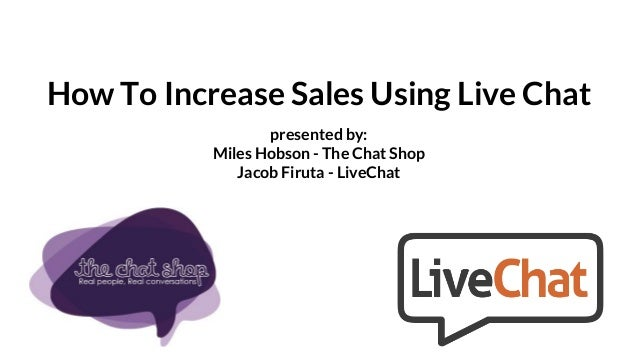 How To Increase Sales Using Live Chat presented by: Miles Hobson - The Chat Shop Jacob Firuta - LiveChat
