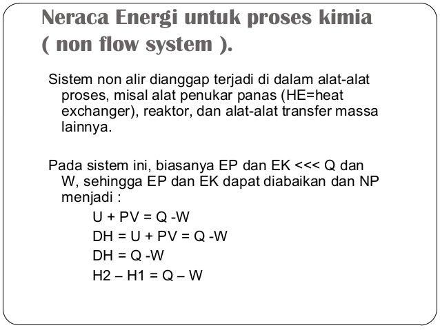 Neraca Energi untuk proses kimia( non flow system ).Sistem non alir dianggap terjadi di dalam alat-alatproses, misal alat ...