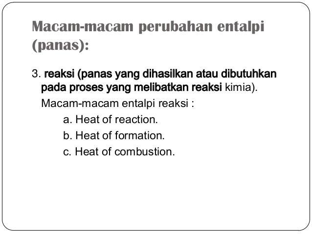 Macam-macam perubahan entalpi(panas):3. reaksi (panas yang dihasilkan atau dibutuhkanpada proses yang melibatkan reaksi ki...