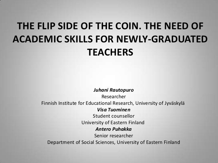 THE FLIP SIDE OF THE COIN. THE NEED OF ACADEMIC SKILLS FOR NEWLY-GRADUATED TEACHERS <br />Juhani Rautopuro<br />Researcher...