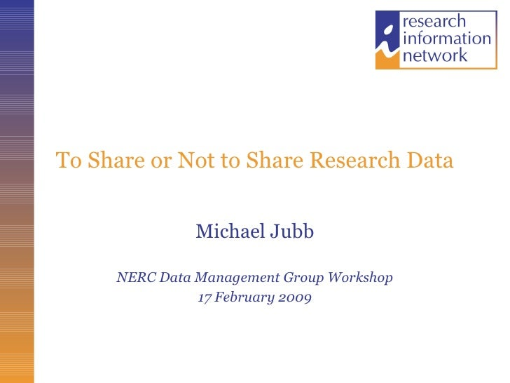 To Share or Not to Share Research Data Michael Jubb NERC Data Management Group Workshop 17 February 2009