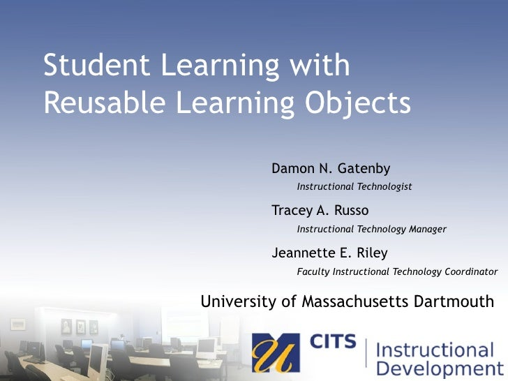 Student Learning with  Reusable Learning Objects Damon N. Gatenby   Instructional Technologist Tracey A. Russo   Instructi...